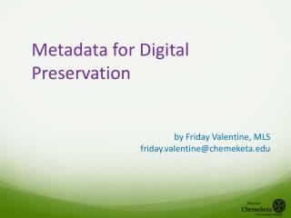 Metadata for Digital Preservation by Friday Valentine, MLS friday.valentine@chemeketa