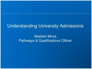 Understanding University Admissions Neelam Mirza Pathways & Qualifications Officer