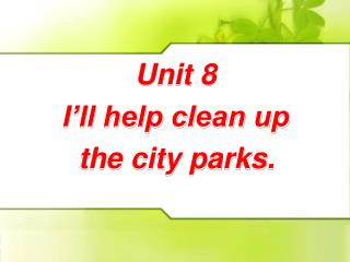 Unit 8 I'll help clean up the city parks.