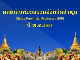 ผลิตภัณฑ์มวลรวมจังหวัดลำพูน (Gross Provincial Products : GPP) ปี พ.ศ. 255 1