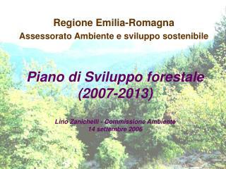Piano di Sviluppo forestale (2007-2013) Lino Zanichelli - Commissione Ambiente 14 settembre 2006