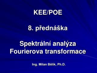 KEE/POE 8 . přednáška Spektr ální analýza Fourierova transformace