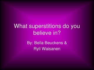 What superstitions do you believe in?