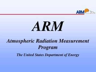 ARM Atmospheric Radiation Measurement Program The United States Department of Energy