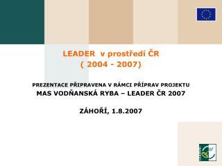 LEADER v prostředí ČR ( 2004 - 200 7 ) PREZENTACE PŘIPRAVENA V RÁMCI PŘÍPRAV PROJEKTU