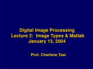 Digital Image Processing Lecture 2: Image Types & Matlab January 13, 2004