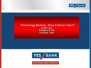 Technology Banking : Does it Deliver Value  Umesh Jain President  CIO Yes Bank, India