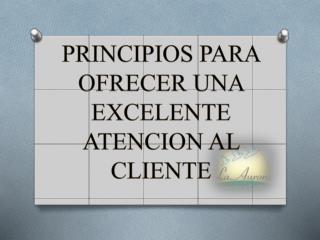 PRINCIPIOS PARA OFRECER UNA EXCELENTE ATENCION AL CLIENTE