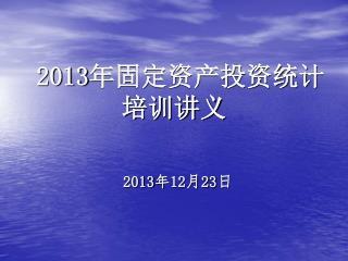 2013 年固定资产投资统计 培训讲义 2013 年 12 月 23 日
