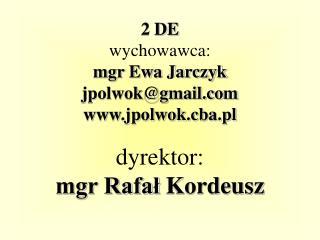 2 DE wychowawca: mgr Ewa Jarczyk jpolwok@gmail jpolwok.cba.pl dyrektor: