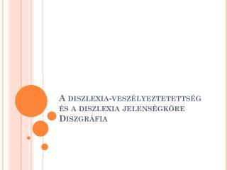 A diszlexia-veszélyeztetettség és a diszlexia jelenségköre Diszgráfia