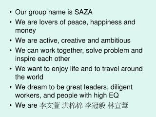 Our group name is SAZA We are lovers of peace, happiness and money