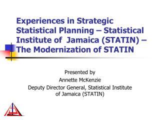 Presented by Annette McKenzie Deputy Director General, Statistical Institute of Jamaica (STATIN)