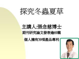 探究冬蟲夏草 主講人:張念慈博士 期刊研究論文發表逾69篇 個人擁有39項產品專利