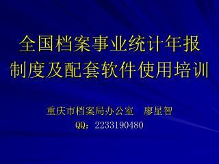 全国档案事业统计年报 制度及配套软件使用培训 重庆市档案局办公室 廖星智 QQ : 2233190480