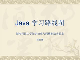 Java 学习路线图 湖南科技大学知识处理与网格制造实验室 陈祖德