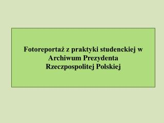 Fotoreportaż z praktyki studenckiej w Archiwum Prezydenta Rzeczpospolitej Polskiej