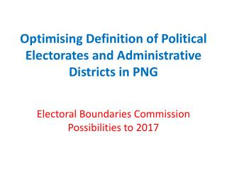 Optimising Definition of Political Electorates and Administrative Districts in PNG