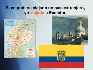 Si yo pudiera viajar a un pa ís extranjero, yo viajaría a Ecuador.