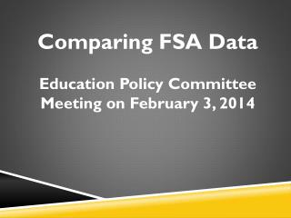 Comparing FSA Data Education Policy Committee Meeting on February 3, 2014