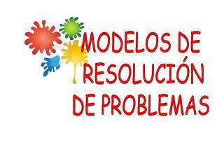MODELOS DE RESOLUCIÓN DE PROBLEMAS