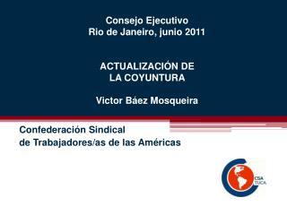 Consejo Ejecutivo Rio de Janeiro, junio 2011 ACTUALIZACIÓN DE LA COYUNTURA Victor Báez Mosqueira