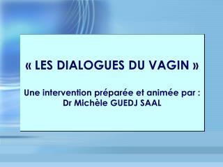 «LES DIALOGUES DU VAGIN» Une intervention préparée et animée par : Dr Michèle GUEDJ SAAL