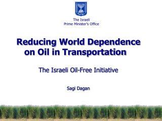 Reducing World Dependence on Oil in Transportation The Israeli Oil-Free Initiative Sagi Dagan