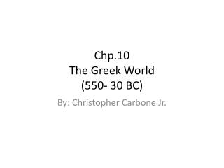 Chp.10 The Greek World (550- 30 BC)
