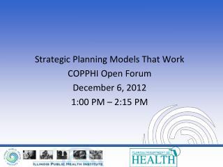 Strategic Planning Models That Work COPPHI Open Forum December 6, 2012 1:00 PM – 2:15 PM
