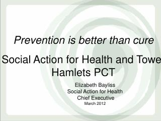 Prevention is better than cure Social Action for Health and Tower Hamlets PCT
