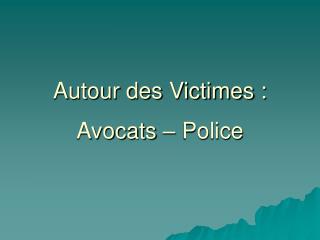 Autour des Victimes : Avocats – Police