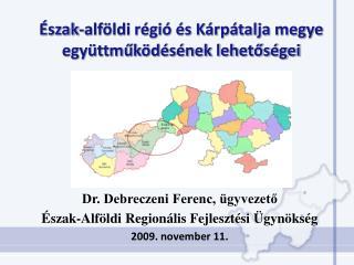 Dr. Debreczeni Ferenc, ügyvezető Észak-Alföldi Regionális Fejlesztési Ügynökség 2009. november 11.