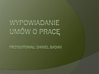WYPOWIADANIE UMÓW O PRACĘ PRZYGOTOWAŁ: DANIEL BADAN