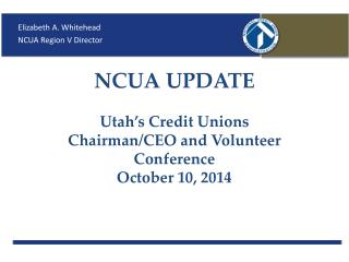 NCUA UPDATE Utah's Credit Unions Chairman/CEO and Volunteer Conference October 10, 2014