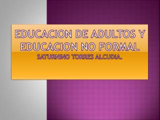 EDUCAcION DE ADULTOS y educacion no formal saturnino Torres alcudia.