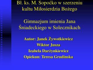Autor: Janek Ż ywotkiewicz Wiktor Jusza Izabela Dar ż ynkiewicz Opiekun: Teresa Grudinska