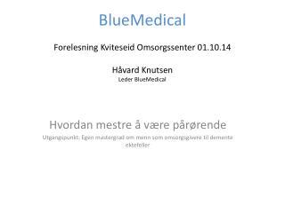 BlueMedical Forelesning Kviteseid Omsorgssenter 01.10.14 Håvard Knutsen Leder  BlueMedical