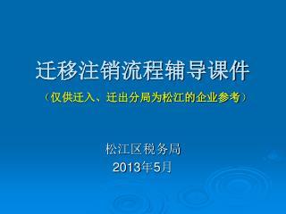 迁移注销流程辅导课件 ( 仅供迁入、迁出分局为松江的企业参考 )