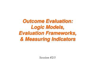 Outcome Evaluation: Logic Models, Evaluation Frameworks, & Measuring Indicators