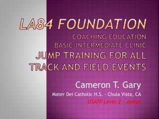 Cameron T. Gary Mater Dei Catholic H.S. – Chula Vista, CA USATF Level 2 - Jumps