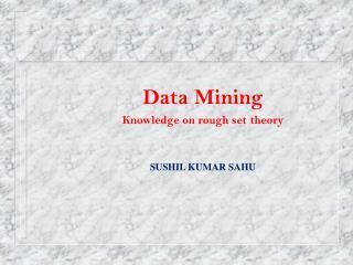 Data Mining Knowledge on rough set theory SUSHIL KUMAR SAHU