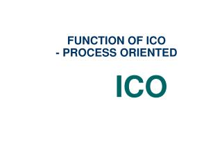 FUNCTION OF ICO - PROCESS ORIENTED