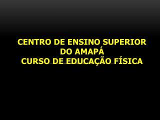 Centro de Ensino Superior do Amapá Curso de Educação Física