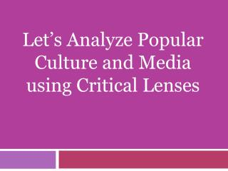 Let's Analyze Popular Culture and Media using Critical Lenses