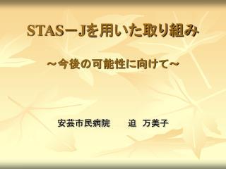 STAS - J を用いた取り組み ~今後の可能性に向けて~