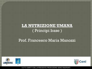 LA NUTRIZIONE UMANA ( Principi base ) Prof. Francesco Maria Manozzi