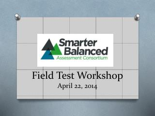 Field Test Workshop April 22, 2014