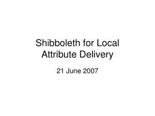 Shibboleth for Local Attribute Delivery