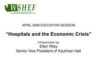 "APRIL 2009 EDUCATION SESSION ""Hospitals and the Economic Crisis"" A Presentation by: Ellen Riley"